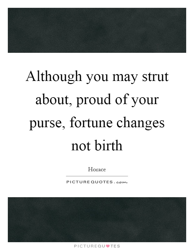 Although you may strut about, proud of your purse, fortune changes not birth Picture Quote #1