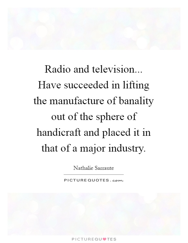 Radio and television... Have succeeded in lifting the manufacture of banality out of the sphere of handicraft and placed it in that of a major industry Picture Quote #1