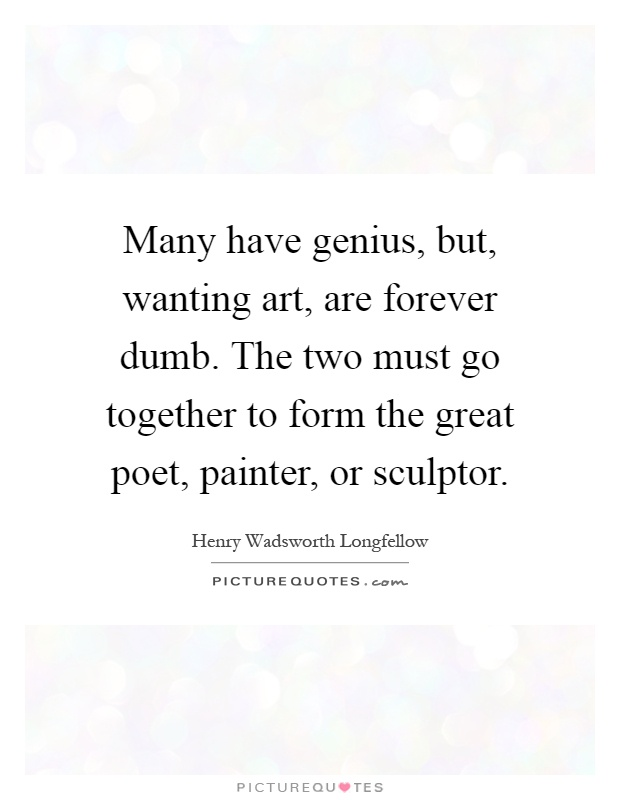 Many have genius, but, wanting art, are forever dumb. The two must go together to form the great poet, painter, or sculptor Picture Quote #1