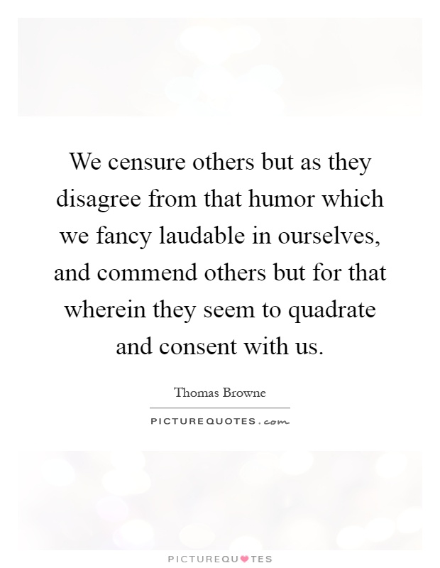 We censure others but as they disagree from that humor which we fancy laudable in ourselves, and commend others but for that wherein they seem to quadrate and consent with us Picture Quote #1