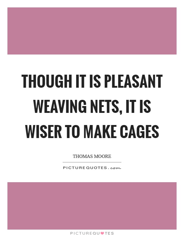 Though it is pleasant weaving nets, it is wiser to make cages Picture Quote #1