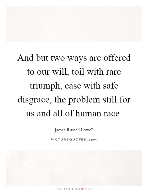 And but two ways are offered to our will, toil with rare triumph, ease with safe disgrace, the problem still for us and all of human race Picture Quote #1