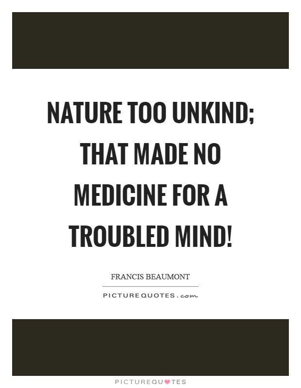 Nature too unkind; that made no medicine for a troubled mind! Picture Quote #1