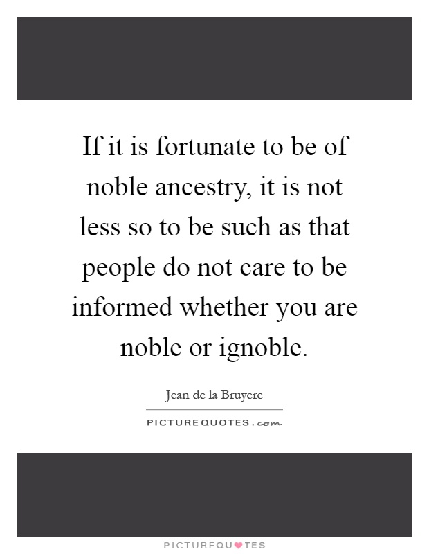 If it is fortunate to be of noble ancestry, it is not less so to be such as that people do not care to be informed whether you are noble or ignoble Picture Quote #1
