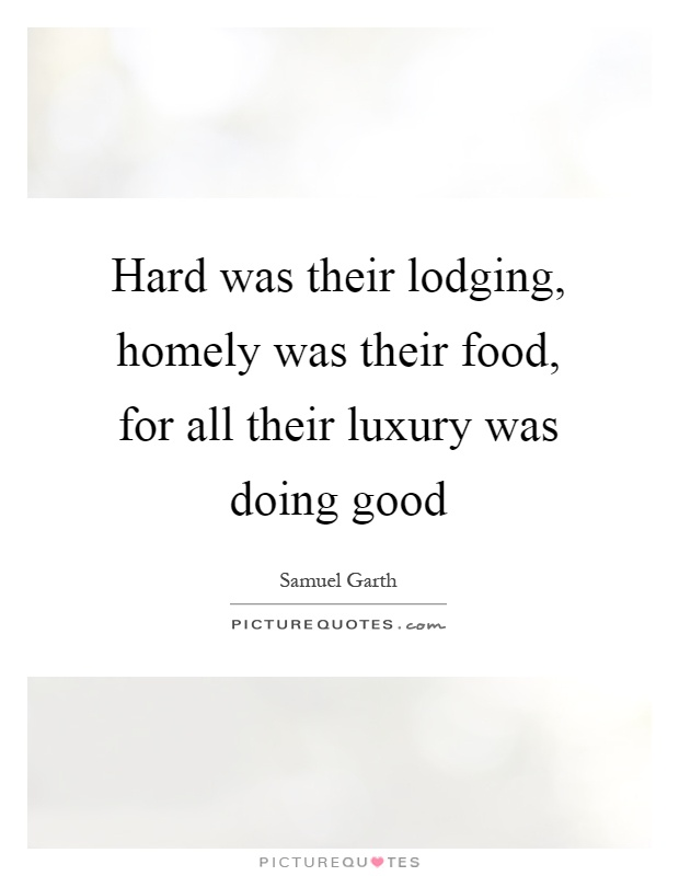 Hard was their lodging, homely was their food, for all their luxury was doing good Picture Quote #1
