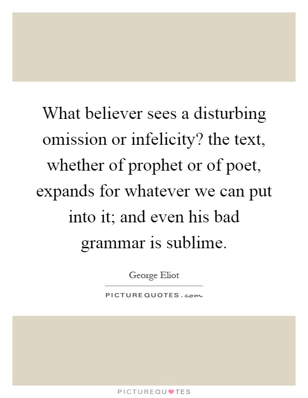 What believer sees a disturbing omission or infelicity? the text, whether of prophet or of poet, expands for whatever we can put into it; and even his bad grammar is sublime Picture Quote #1