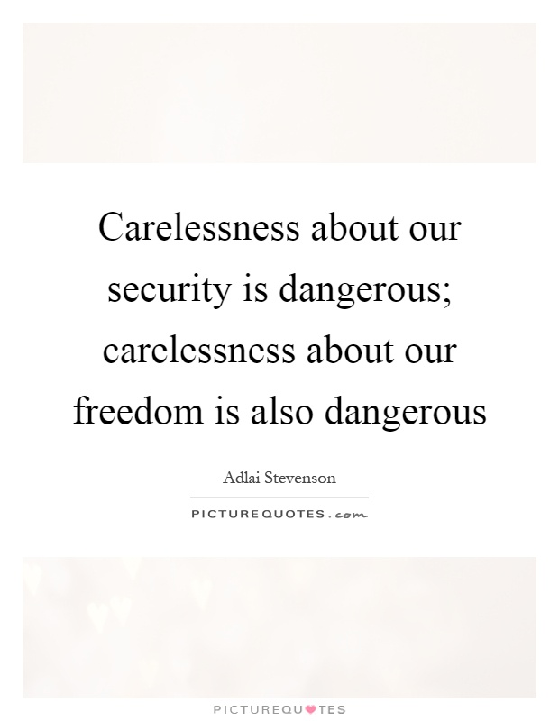 Carelessness about our security is dangerous; carelessness about our freedom is also dangerous Picture Quote #1