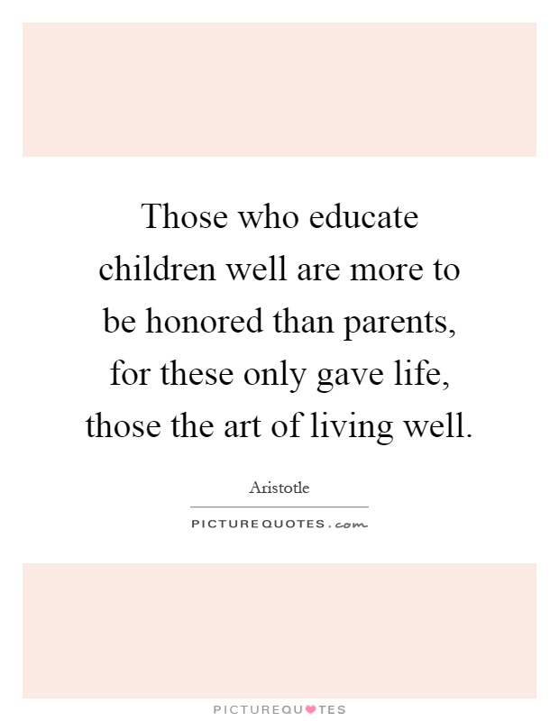 Those who educate children well are more to be honored than parents, for these only gave life, those the art of living well Picture Quote #1