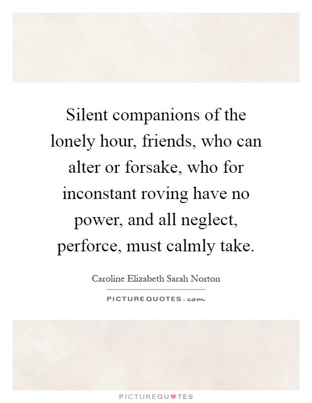 Silent companions of the lonely hour, friends, who can alter or forsake, who for inconstant roving have no power, and all neglect, perforce, must calmly take Picture Quote #1