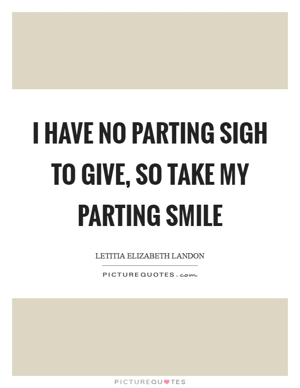 I have no parting sigh to give, so take my parting smile Picture Quote #1