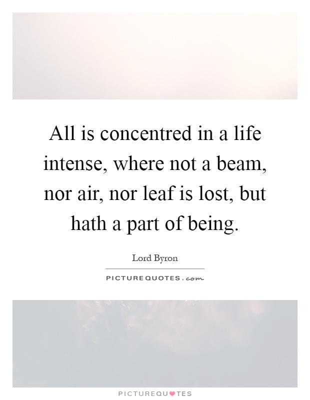 All is concentred in a life intense, where not a beam, nor air, nor leaf is lost, but hath a part of being Picture Quote #1