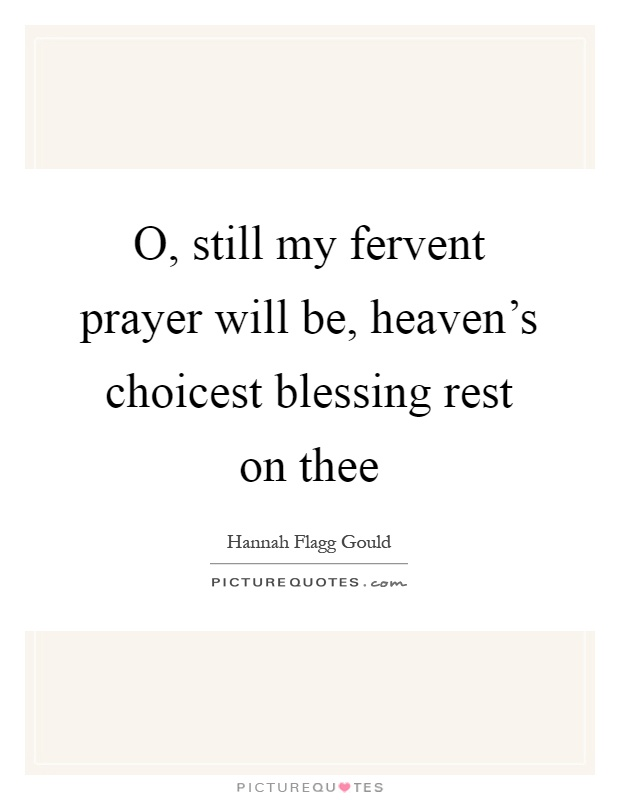 O, still my fervent prayer will be, heaven's choicest blessing rest on thee Picture Quote #1