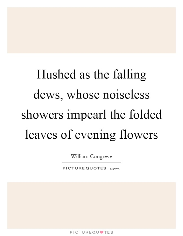 Hushed as the falling dews, whose noiseless showers impearl the folded leaves of evening flowers Picture Quote #1