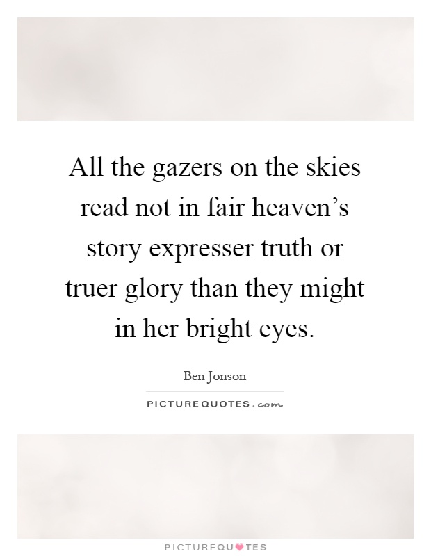 All the gazers on the skies read not in fair heaven's story expresser truth or truer glory than they might in her bright eyes Picture Quote #1