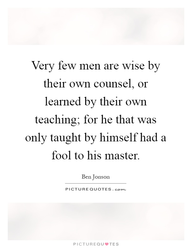 Very few men are wise by their own counsel, or learned by their own teaching; for he that was only taught by himself had a fool to his master Picture Quote #1
