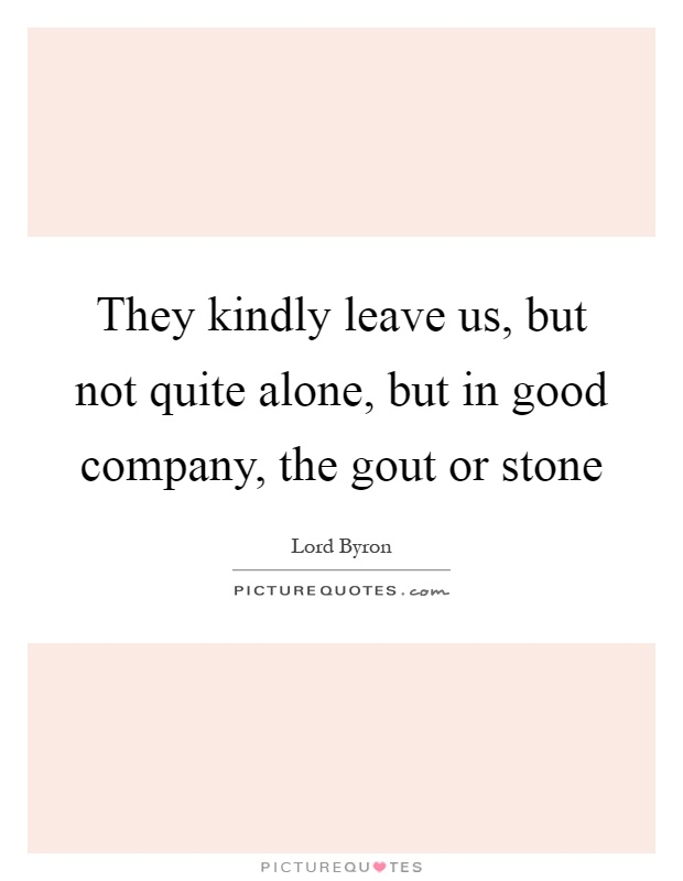 They kindly leave us, but not quite alone, but in good company, the gout or stone Picture Quote #1