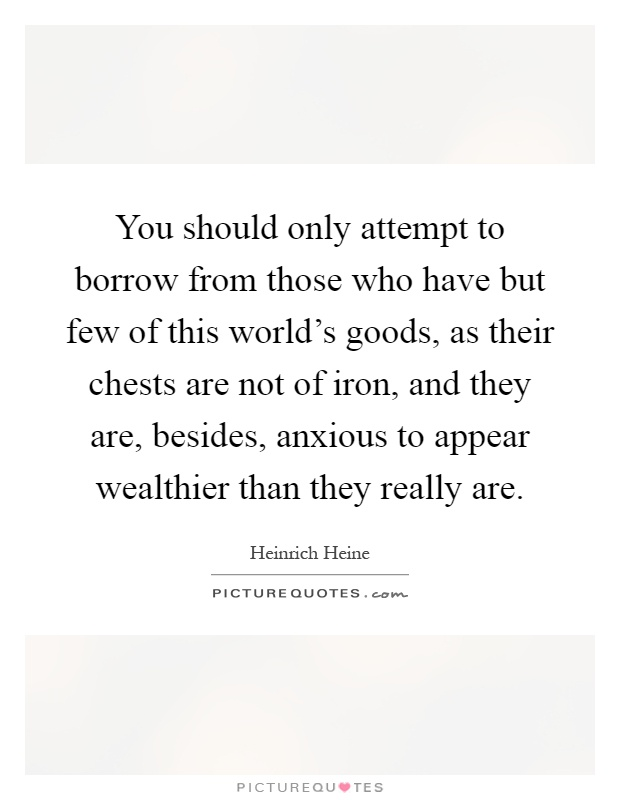 You should only attempt to borrow from those who have but few of this world's goods, as their chests are not of iron, and they are, besides, anxious to appear wealthier than they really are Picture Quote #1