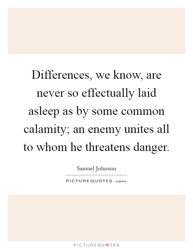 Differences, we know, are never so effectually laid asleep as by some common calamity; an enemy unites all to whom he threatens danger Picture Quote #1