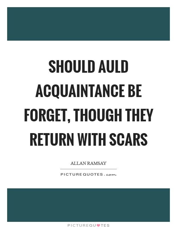 Should auld acquaintance be forget, though they return with scars Picture Quote #1