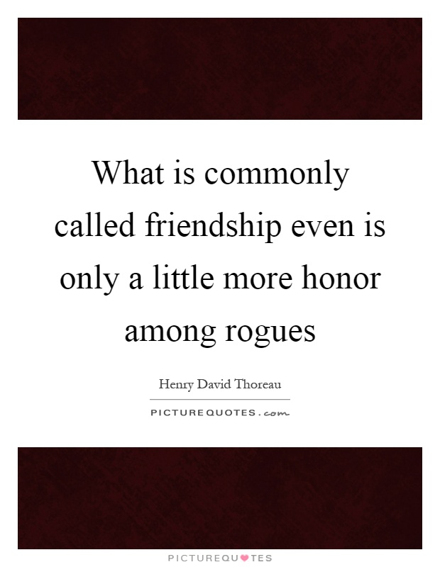 What is commonly called friendship even is only a little more honor among rogues Picture Quote #1