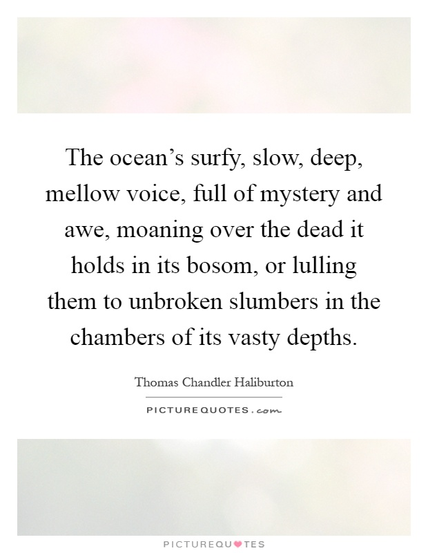 The ocean's surfy, slow, deep, mellow voice, full of mystery and awe, moaning over the dead it holds in its bosom, or lulling them to unbroken slumbers in the chambers of its vasty depths Picture Quote #1