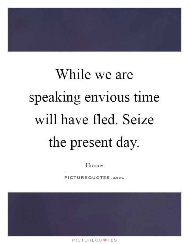 While we are speaking envious time will have fled. Seize the present day Picture Quote #1