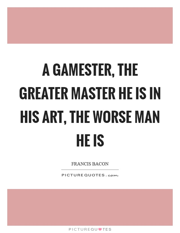 A gamester, the greater master he is in his art, the worse man he is Picture Quote #1