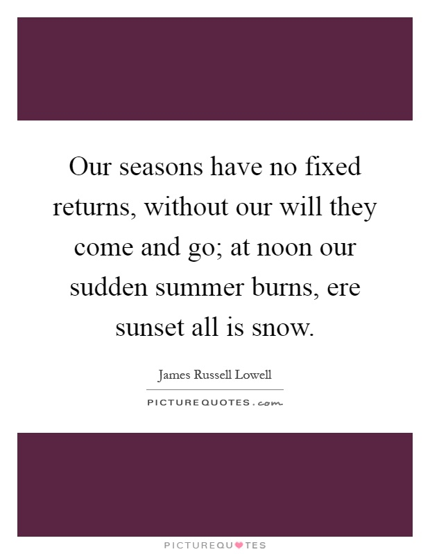 Our seasons have no fixed returns, without our will they come and go; at noon our sudden summer burns, ere sunset all is snow Picture Quote #1
