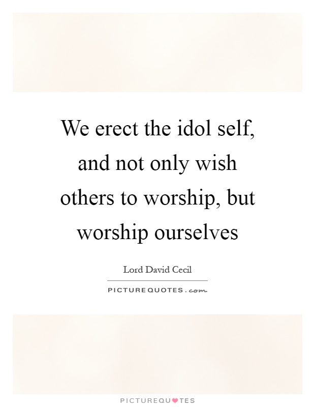 We erect the idol self, and not only wish others to worship, but worship ourselves Picture Quote #1