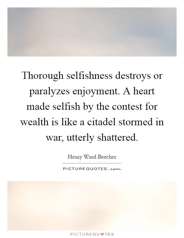 Thorough selfishness destroys or paralyzes enjoyment. A heart made selfish by the contest for wealth is like a citadel stormed in war, utterly shattered Picture Quote #1