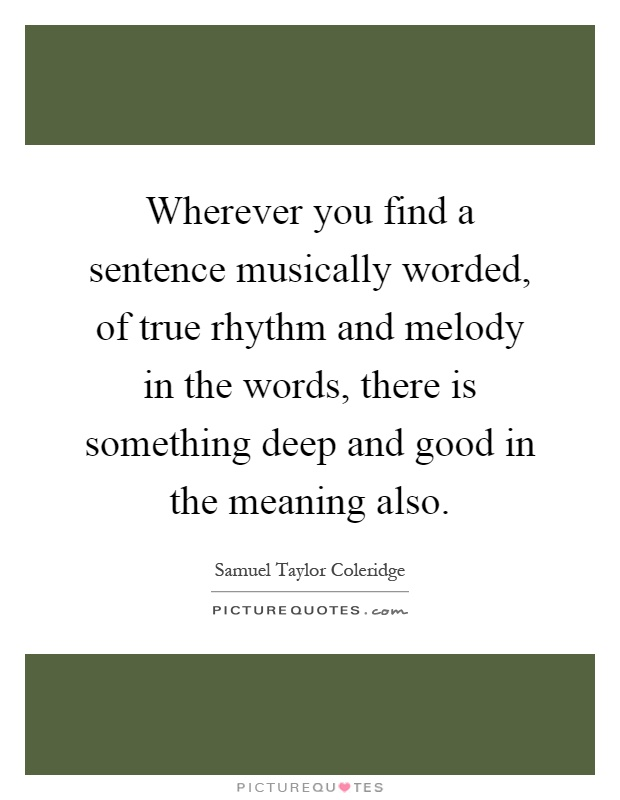 Wherever you find a sentence musically worded, of true rhythm and melody in the words, there is something deep and good in the meaning also Picture Quote #1