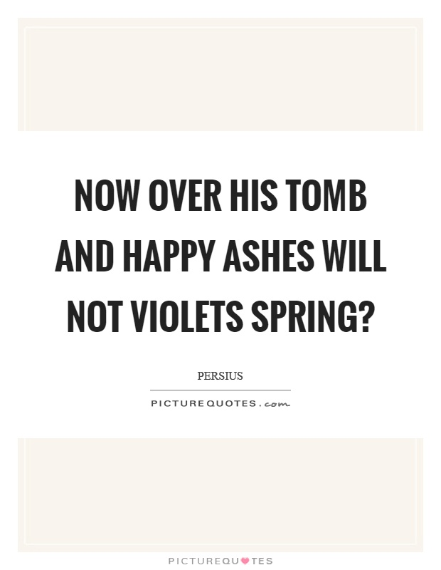 Now over his tomb and happy ashes will not violets spring? Picture Quote #1