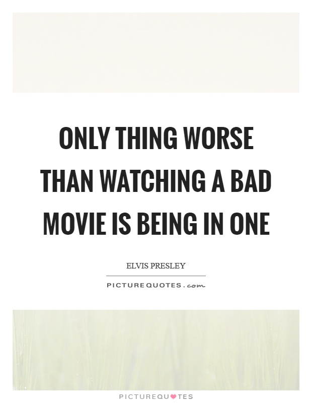 Only thing worse than watching a bad movie is being in one Picture Quote #1