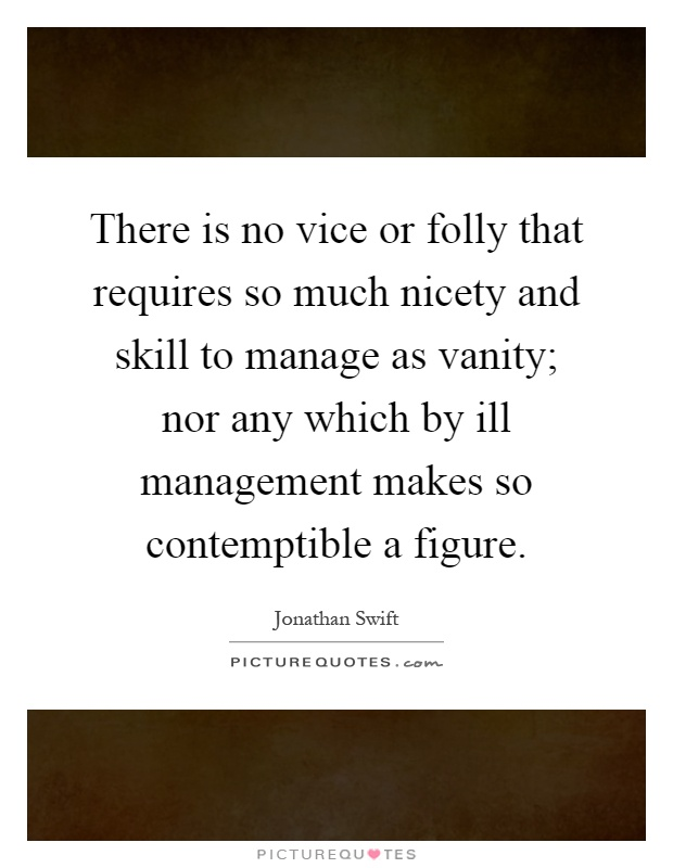 There is no vice or folly that requires so much nicety and skill to manage as vanity; nor any which by ill management makes so contemptible a figure Picture Quote #1
