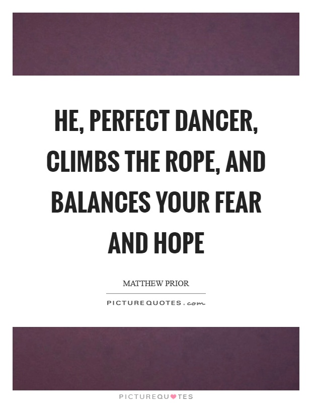 He, perfect dancer, climbs the rope, and balances your fear and hope Picture Quote #1