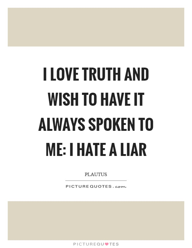 I love truth and wish to have it always spoken to me: I hate a liar Picture Quote #1