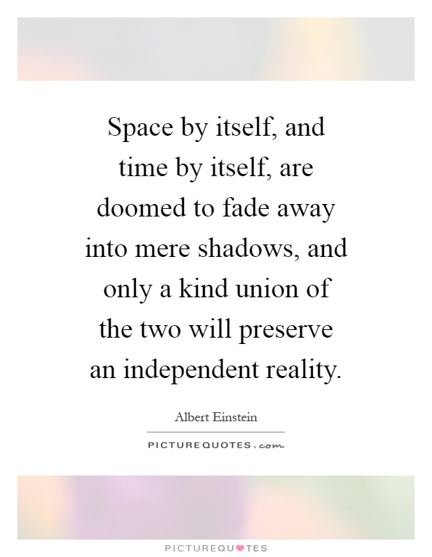 Space by itself, and time by itself, are doomed to fade away into mere shadows, and only a kind union of the two will preserve an independent reality Picture Quote #1