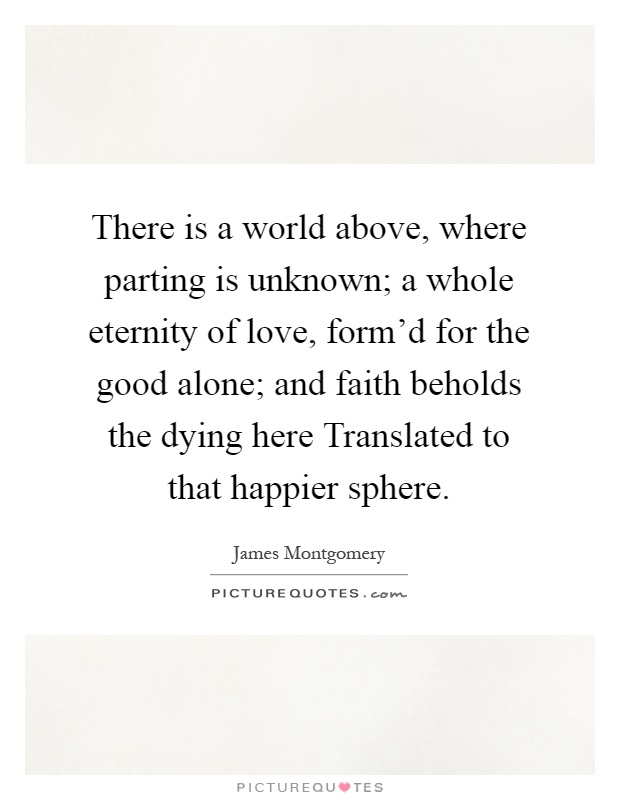 There is a world above, where parting is unknown; a whole eternity of love, form'd for the good alone; and faith beholds the dying here Translated to that happier sphere Picture Quote #1