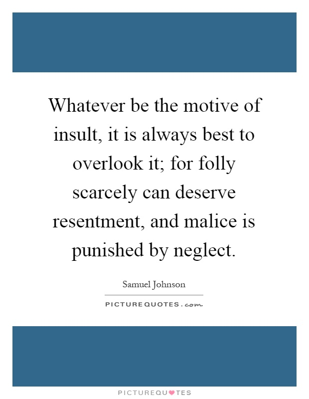 Whatever be the motive of insult, it is always best to overlook it; for folly scarcely can deserve resentment, and malice is punished by neglect Picture Quote #1