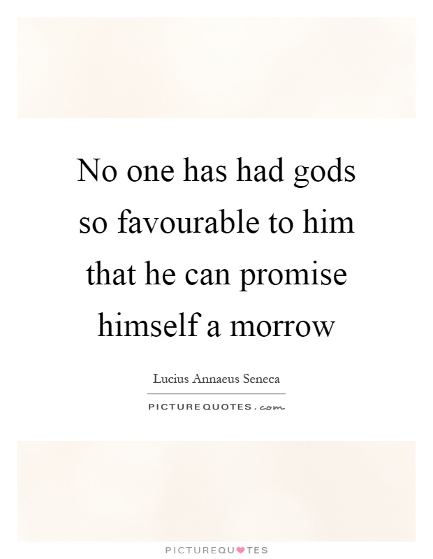 No one has had gods so favourable to him that he can promise himself a morrow Picture Quote #1