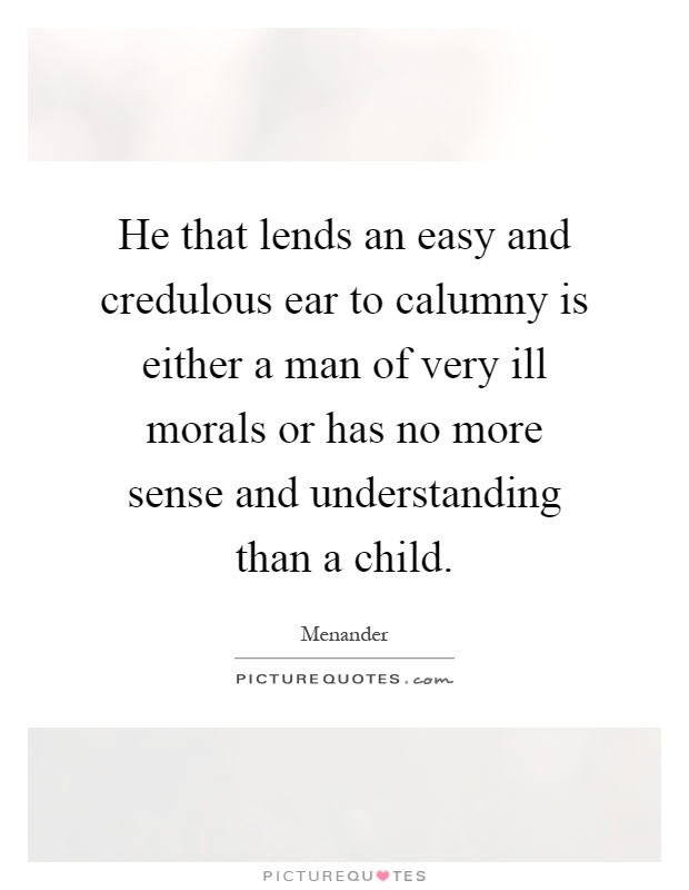 He that lends an easy and credulous ear to calumny is either a man of very ill morals or has no more sense and understanding than a child Picture Quote #1
