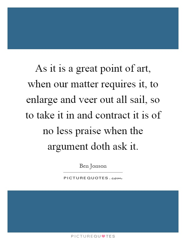 As it is a great point of art, when our matter requires it, to enlarge and veer out all sail, so to take it in and contract it is of no less praise when the argument doth ask it Picture Quote #1