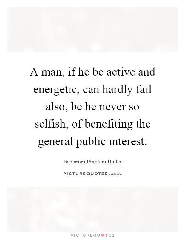 A man, if he be active and energetic, can hardly fail also, be he never so selfish, of benefiting the general public interest Picture Quote #1