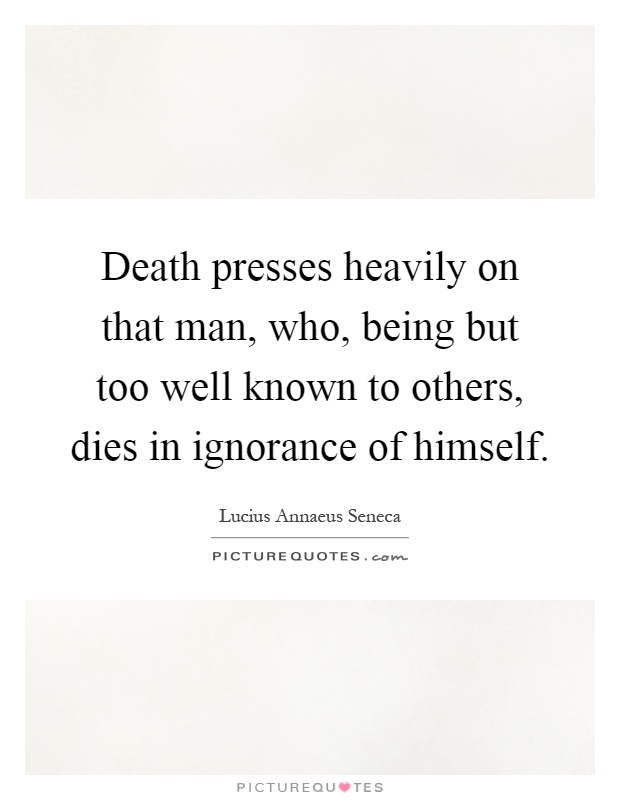 Death presses heavily on that man, who, being but too well known to others, dies in ignorance of himself Picture Quote #1