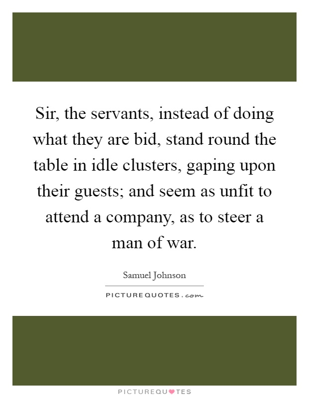 Sir, the servants, instead of doing what they are bid, stand round the table in idle clusters, gaping upon their guests; and seem as unfit to attend a company, as to steer a man of war Picture Quote #1