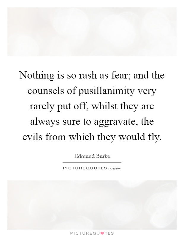 Nothing is so rash as fear; and the counsels of pusillanimity very rarely put off, whilst they are always sure to aggravate, the evils from which they would fly Picture Quote #1
