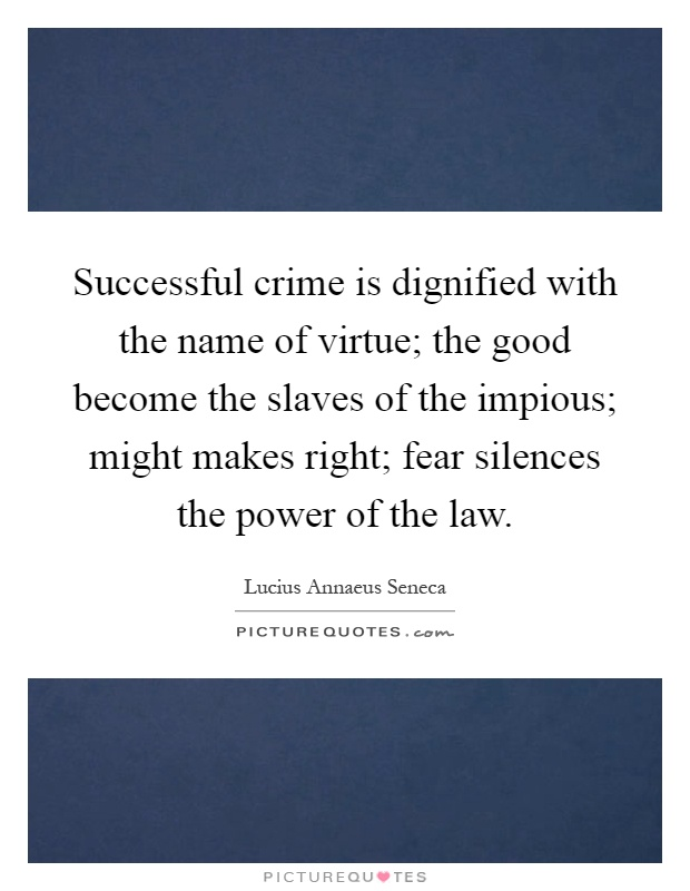 Successful crime is dignified with the name of virtue; the good become the slaves of the impious; might makes right; fear silences the power of the law Picture Quote #1