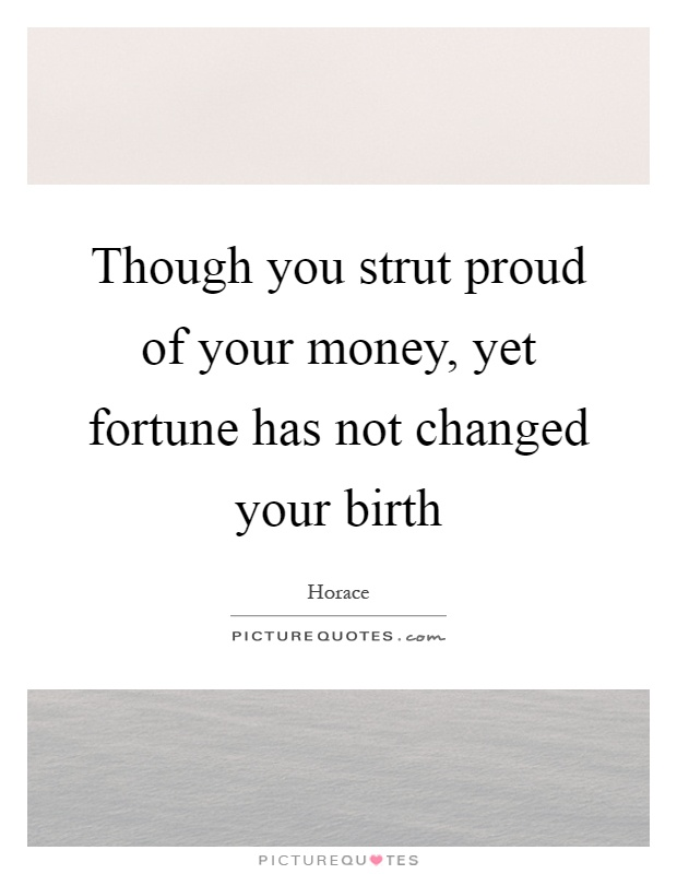 Though you strut proud of your money, yet fortune has not changed your birth Picture Quote #1