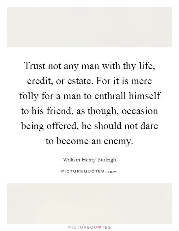 Trust not any man with thy life, credit, or estate. For it is mere folly for a man to enthrall himself to his friend, as though, occasion being offered, he should not dare to become an enemy Picture Quote #1