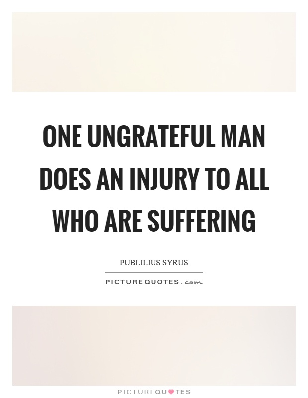One ungrateful man does an injury to all who are suffering Picture Quote #1